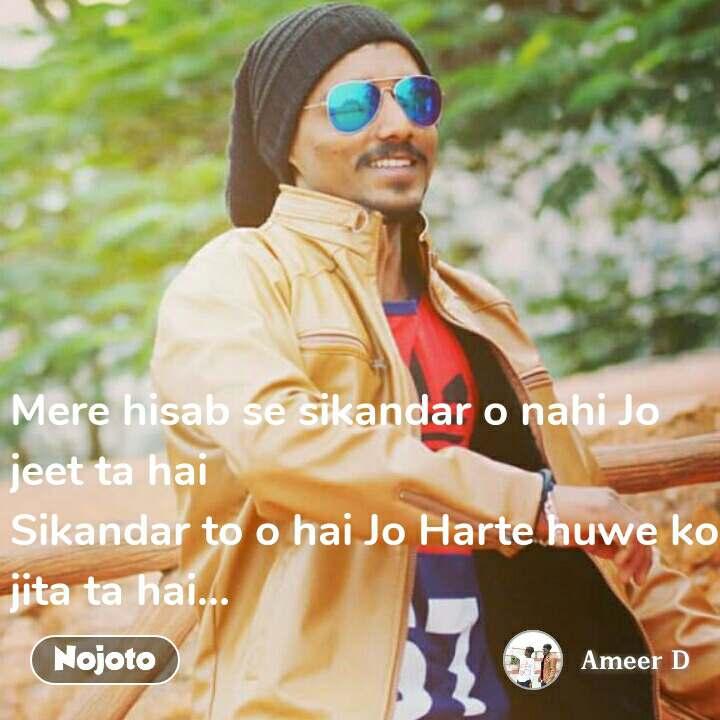Mere hisab se sikandar o nahi Jo jeet ta hai Sikandar to o hai Jo Harte huwe ko jita ta hai...