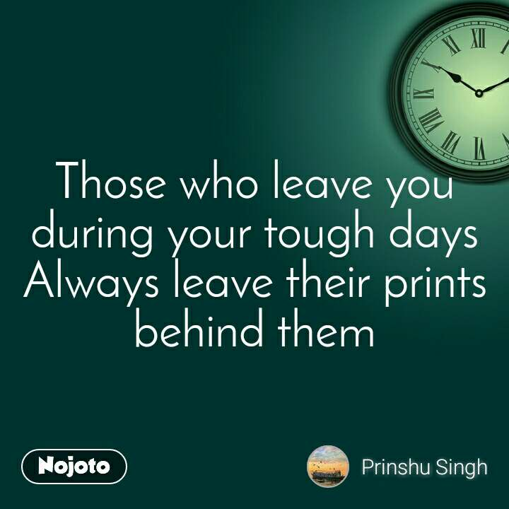 Those who leave you during your tough days Always leave their prints behind them