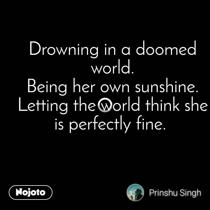 Drowning in a doomed world. Being her own sunshine. Letting the world think she is perfectly fine.