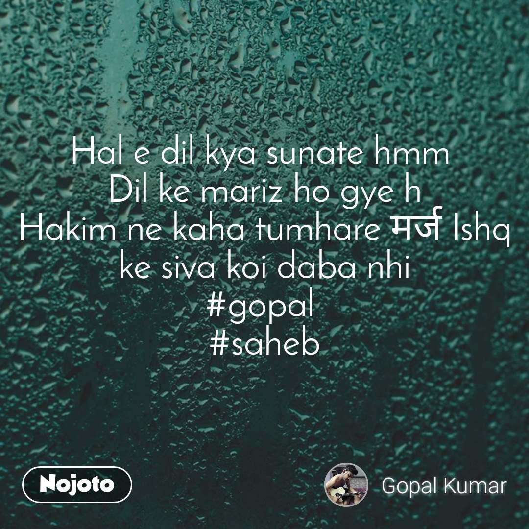 Hal e dil kya sunate hmm  Dil ke mariz ho gye h Hakim ne kaha tumhare मर्ज Ishq ke siva koi daba nhi #gopal  #saheb