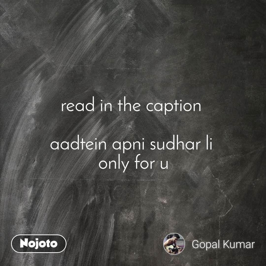 read in the caption   aadtein apni sudhar li  only for u