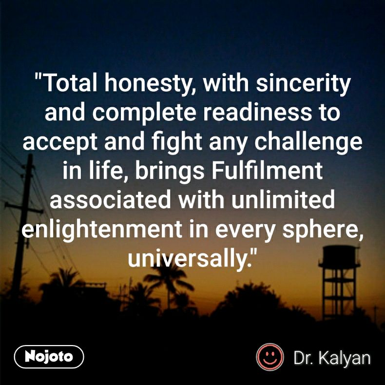 """""""Total honesty, with sincerity and complete readiness to accept and fight any challenge in life, brings Fulfilment associated with unlimited enlightenment in every sphere, universally."""""""
