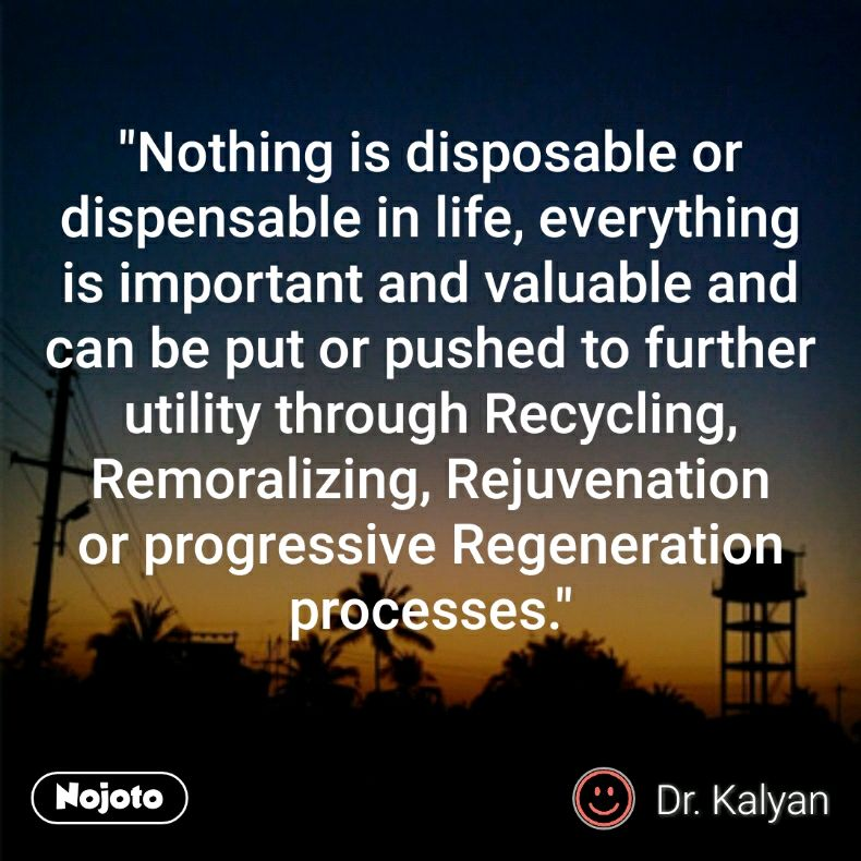 """Nothing is disposable or dispensable in life, everything is important and valuable and can be put or pushed to further utility through Recycling, Remoralizing, Rejuvenation or progressive Regeneration processes."""