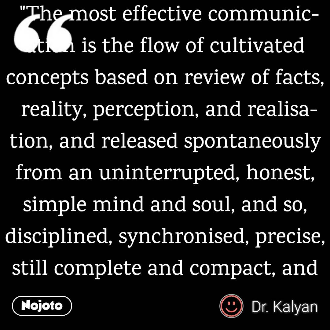 """The most effective communication is the flow of cultivated concepts based on review of facts, reality, perception, and realisation, and released spontaneously from an uninterrupted, honest, simple mind and soul, and so, disciplined, synchronised, precise, still complete and compact, and hence, in turn, of high impact."""