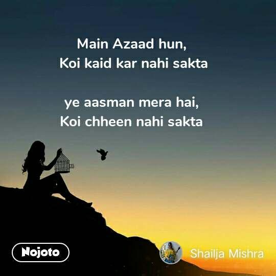 Main Azaad hun,  Koi kaid kar nahi sakta   ye aasman mera hai,  Koi chheen nahi sakta