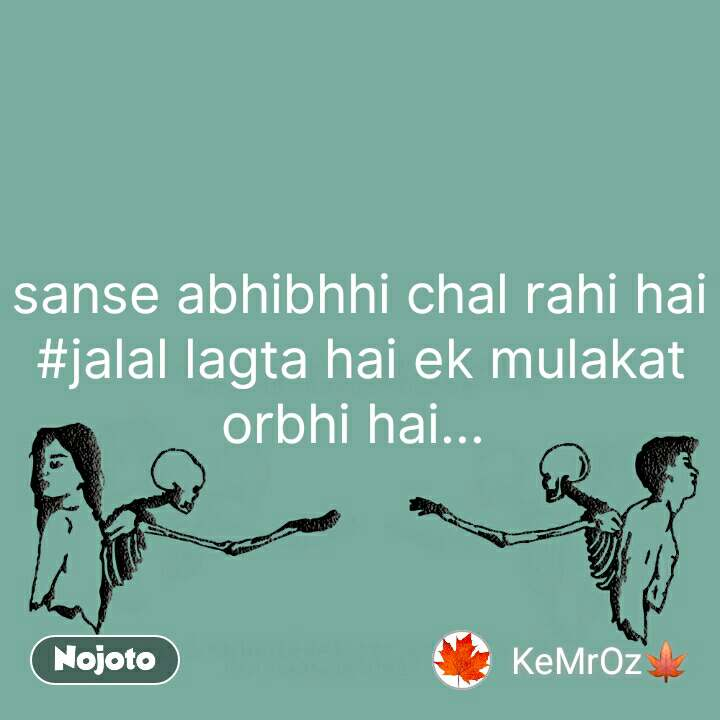 sanse abhibhhi chal rahi hai #jalal lagta hai ek mulakat orbhi hai...  #NojotoQuote