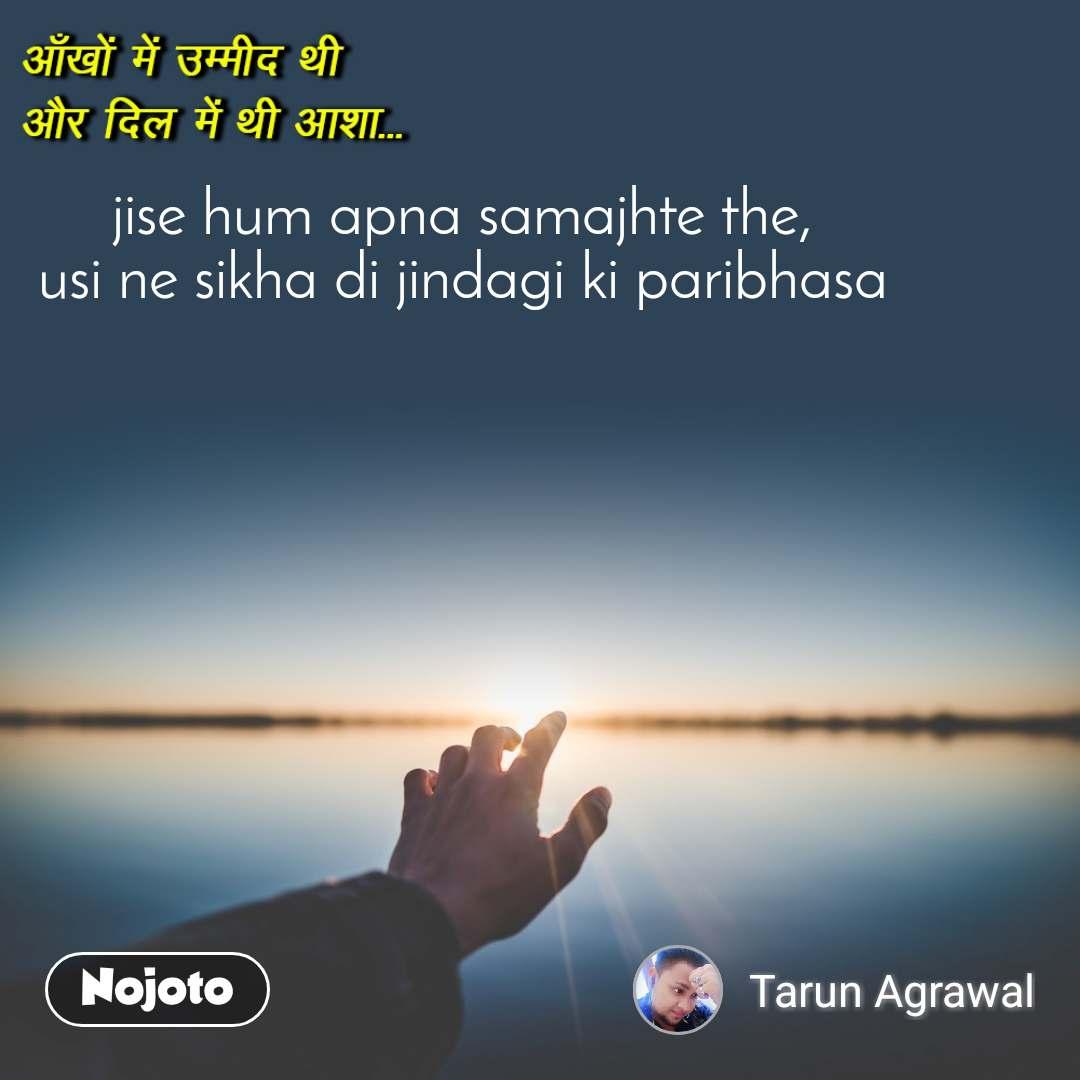 आँखों में उम्मीद थी  और दिल में थी आशा jise hum apna samajhte the, usi ne sikha di jindagi ki paribhasa