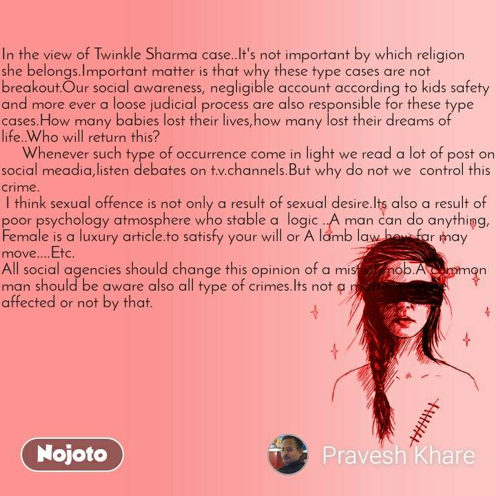 In the view of Twinkle Sharma case..It's not important by which religion she belongs.Important matter is that why these type cases are not breakout.Our social awareness, negligible account according to kids safety and more ever a loose judicial process are also responsible for these type cases.How many babies lost their lives,how many lost their dreams of life..Who will return this?      Whenever such type of occurrence come in light we read a lot of post on social meadia,listen debates on t.v.channels.But why do not we  control this crime.  I think sexual offence is not only a result of sexual desire.Its also a result of poor psychology atmosphere who stable a  logic ..A man can do anything, Female is a luxury article.to satisfy your will or A lamb law how far may move....Etc. All social agencies should change this opinion of a mist of mob.A common man should be aware also all type of crimes.Its not a matter you are affected or not by that.