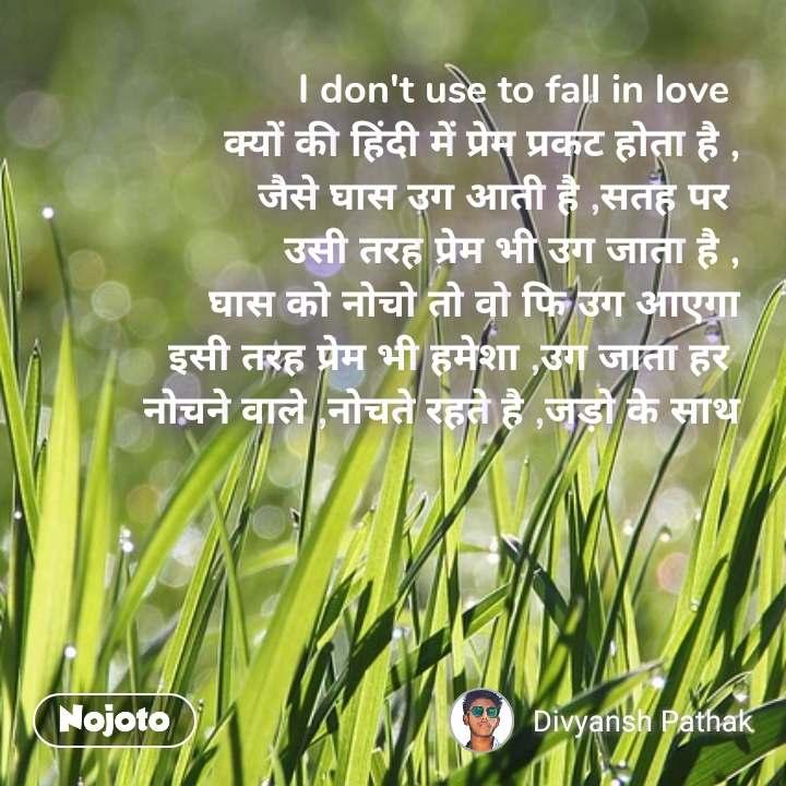 I don't use to fall in love  क्यों की हिंदी में प्रेम प्रकट होता है , जैसे घास उग आती है ,सतह पर  उसी तरह प्रेम भी उग जाता है , घास को नोचो तो वो फि उग आएगा इसी तरह प्रेम भी हमेशा ,उग जाता हर  नोचने वाले ,नोचते रहते है ,जड़ो के साथ