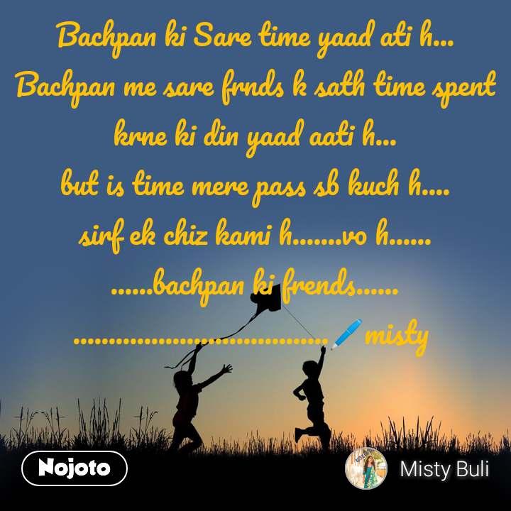 Bachpan ki Sare time yaad ati h... Bachpan me sare frnds k sath time spent krne ki din yaad aati h... but is time mere pass sb kuch h.... sirf ek chiz kami h.......vo h...... ......bachpan ki frends...... ....................................🖊misty