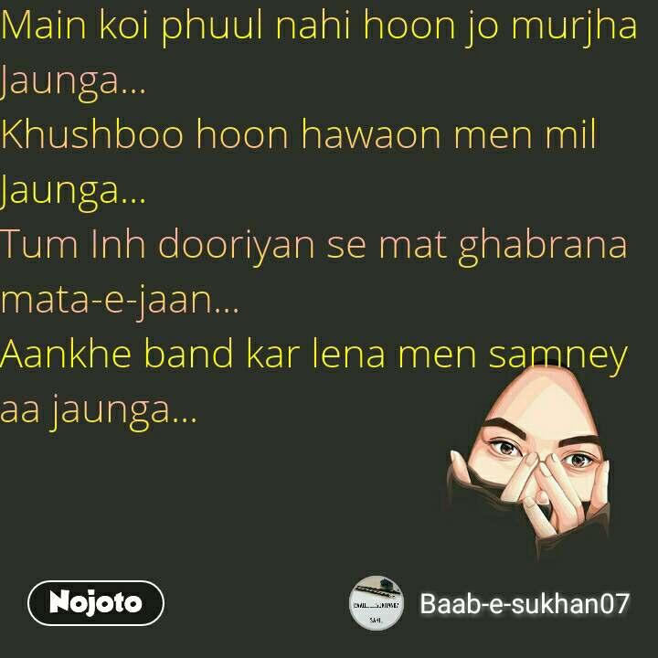 Main koi phuul nahi hoon jo murjha Jaunga...  Khushboo hoon hawaon men mil Jaunga...  Tum Inh dooriyan se mat ghabrana mata-e-jaan...  Aankhe band kar lena men samney aa jaunga...