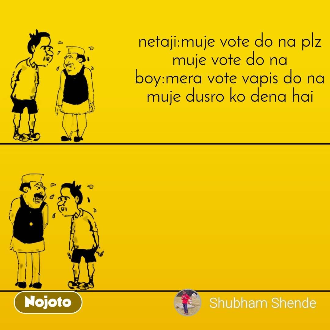 netaji:muje vote do na plz muje vote do na boy:mera vote vapis do na muje dusro ko dena hai