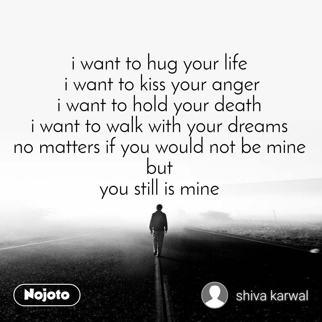 i want to hug your life  i want to kiss your anger i want to hold your death  i want to walk with your dreams  no matters if you would not be mine  but  you still is mine