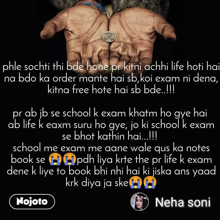 phle sochti thi bde hone pr kitni achhi life hoti hai na bdo ka order mante hai sb,koi exam ni dena, kitna free hote hai sb bde..!!!  pr ab jb se school k exam khatm ho gye hai  ab life k eaxm suru ho gye, jo ki school k exam se bhot kathin hai...!!!  school me exam me aane wale qus ka notes book se 😭😭pdh liya krte the pr life k exam dene k liye to book bhi nhi hai ki jiska ans yaad krk diya ja ske😭😭