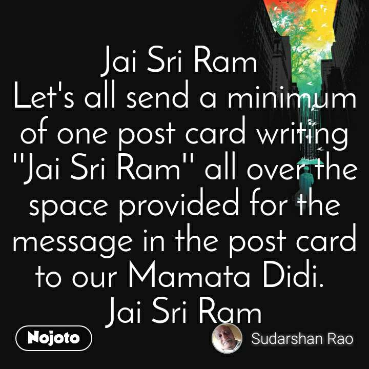 Jai Sri Ram  Let's all send a minimum of one post card writing ''Jai Sri Ram'' all over the space provided for the message in the post card to our Mamata Didi.  Jai Sri Ram