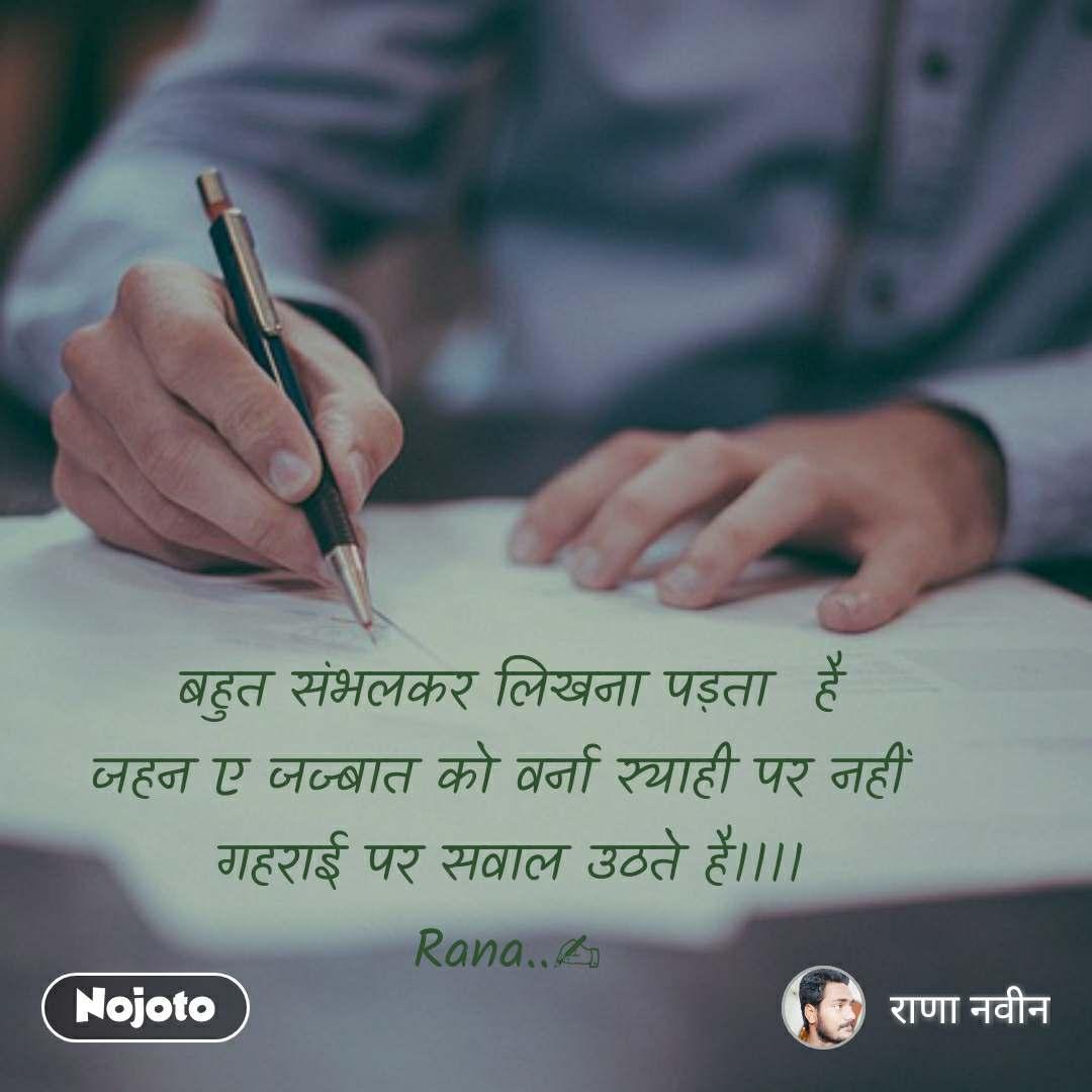 बहुत संभलकर लिखना पड़ता  है जहन ए जज्बात को वर्ना स्याही पर नहीं  गहराई पर सवाल उठते है।।।। Rana..✍
