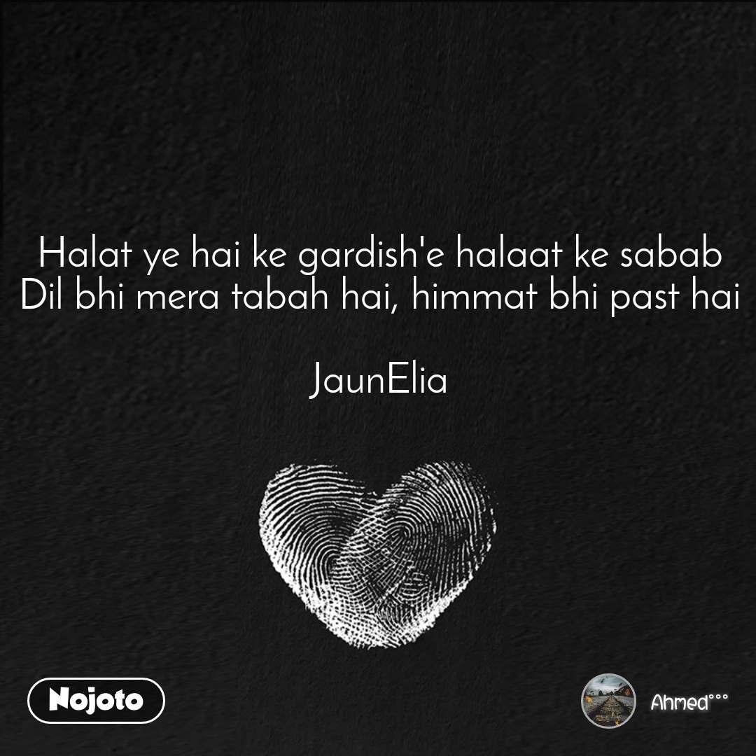 Halat ye hai ke gardish'e halaat ke sabab Dil bhi mera tabah hai, himmat bhi past hai  JaunElia