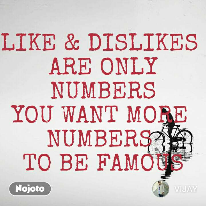 LIKE & DISLIKES  ARE ONLY NUMBERS YOU WANT MORE  NUMBERS  TO BE FAMOUS