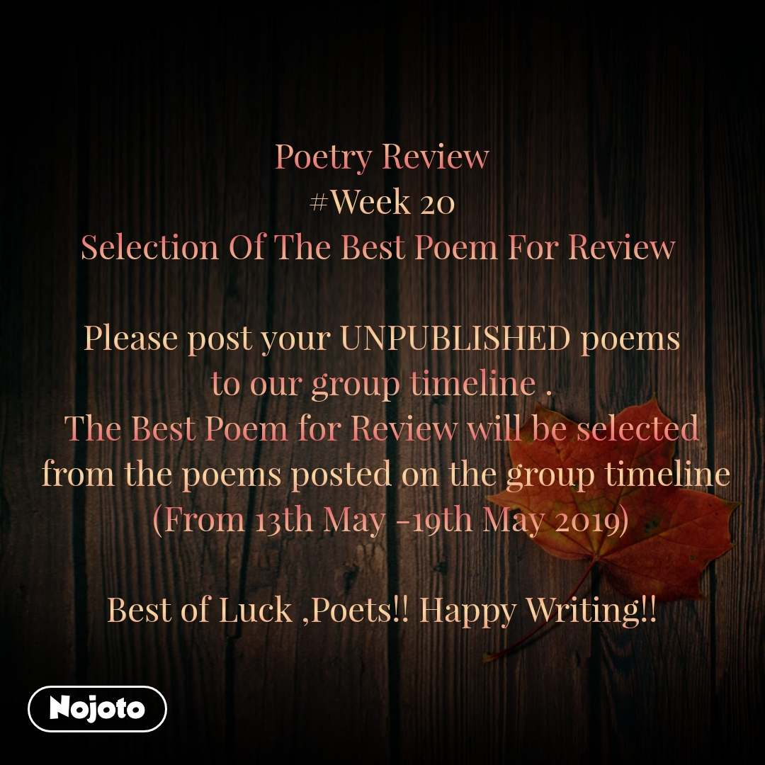 Poetry Review #Week 20 Selection Of The Best Poem For Review   Please post your UNPUBLISHED poems  to our group timeline .  The Best Poem for Review will be selected  from the poems posted on the group timeline   (From 13th May -19th May 2019)  Best of Luck ,Poets!! Happy Writing!!