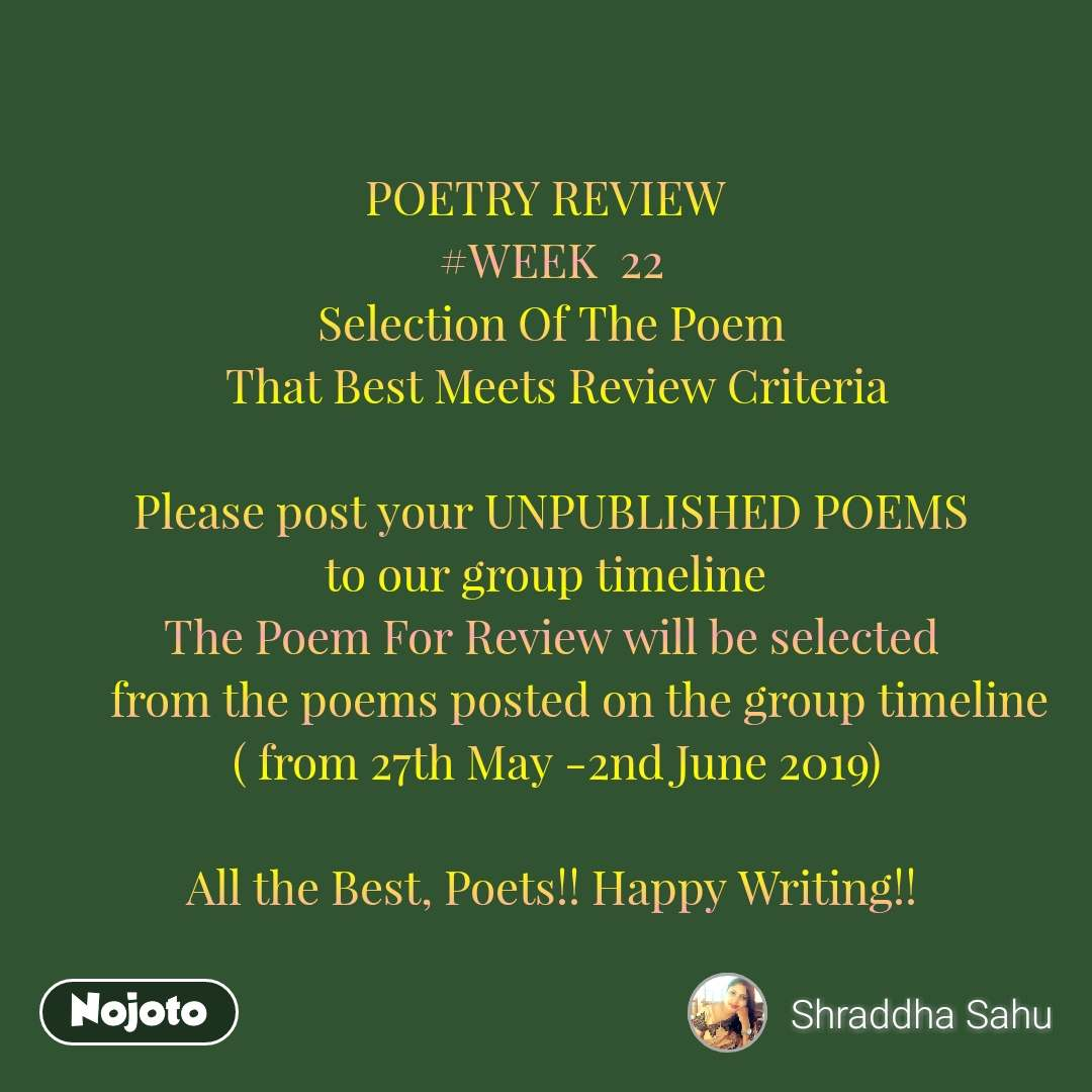 POETRY REVIEW  #WEEK  22 Selection Of The Poem  That Best Meets Review Criteria  Please post your UNPUBLISHED POEMS to our group timeline   The Poem For Review will be selected       from the poems posted on the group timeline  ( from 27th May -2nd June 2019)  All the Best, Poets!! Happy Writing!!