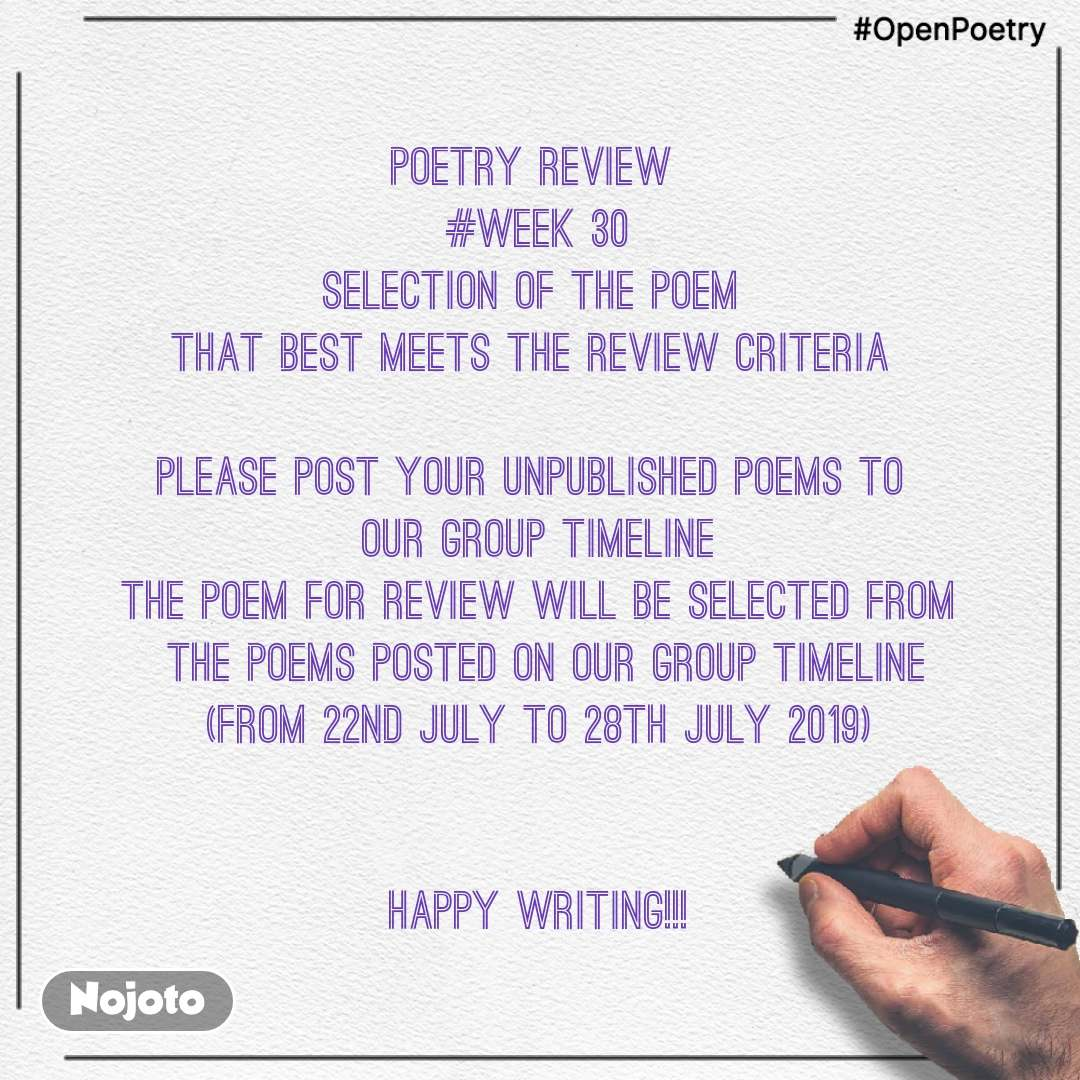#OpenPoetry POETRY REVIEW  #WEEK 30 SELECTION OF THE POEM  THAT BEST MEETS THE REVIEW CRITERIA   PLEASE POST YOUR UNPUBLISHED POEMS TO  OUR GROUP TIMELINE THE POEM FOR REVIEW WILL BE SELECTED FROM  THE POEMS POSTED ON OUR GROUP TIMELINE (FROM 22ND JULY TO 28TH JULY 2019)   HAPPY WRITING!!!