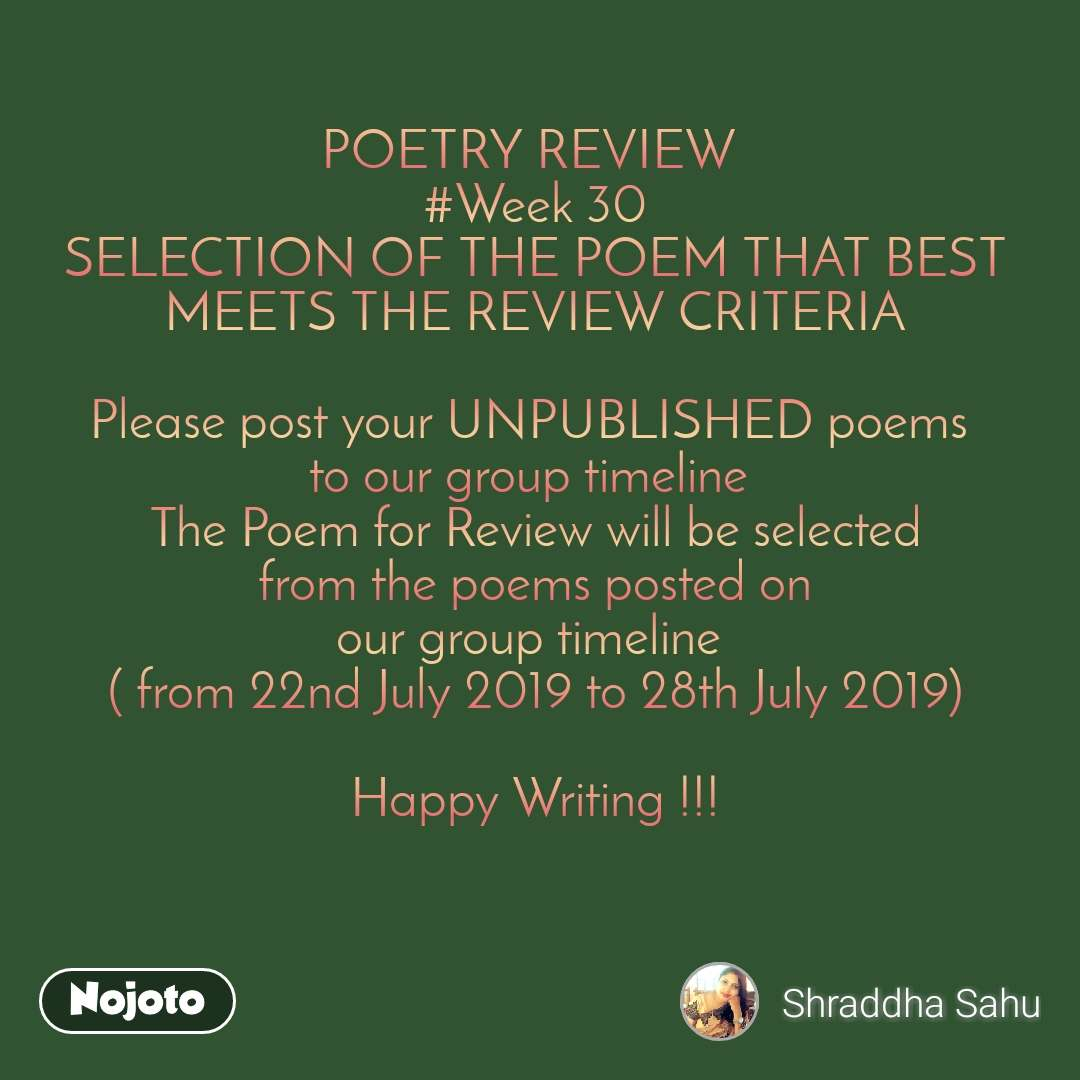POETRY REVIEW  #Week 30 SELECTION OF THE POEM THAT BEST MEETS THE REVIEW CRITERIA  Please post your UNPUBLISHED poems  to our group timeline  The Poem for Review will be selected  from the poems posted on  our group timeline  ( from 22nd July 2019 to 28th July 2019)  Happy Writing !!!