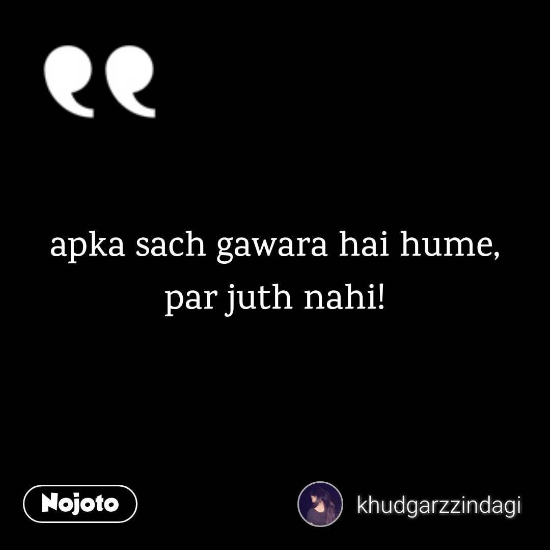 apka sach gawara hai hume, par juth nahi!