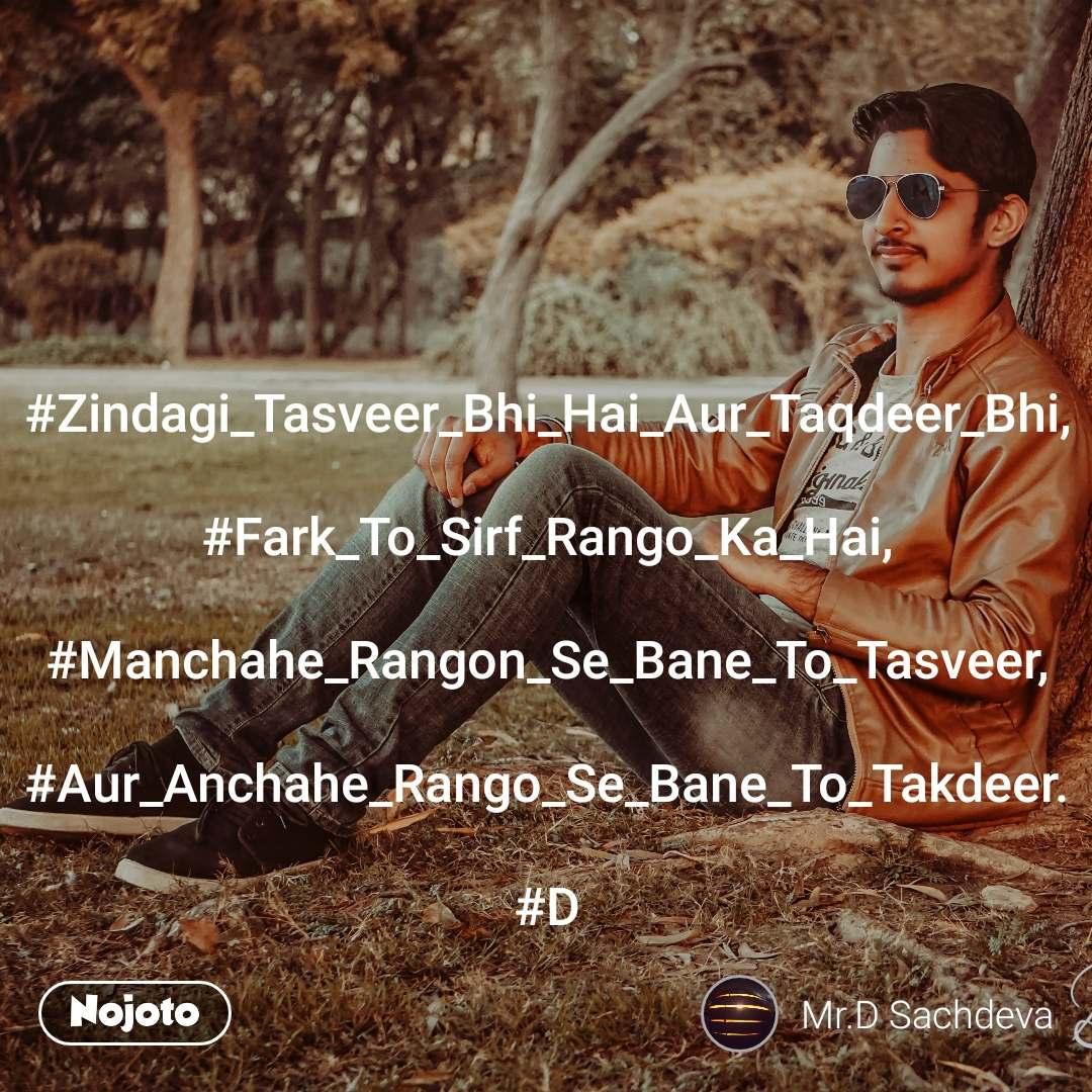 #Zindagi_Tasveer_Bhi_Hai_Aur_Taqdeer_Bhi,  #Fark_To_Sirf_Rango_Ka_Hai,  #Manchahe_Rangon_Se_Bane_To_Tasveer,  #Aur_Anchahe_Rango_Se_Bane_To_Takdeer.  #D