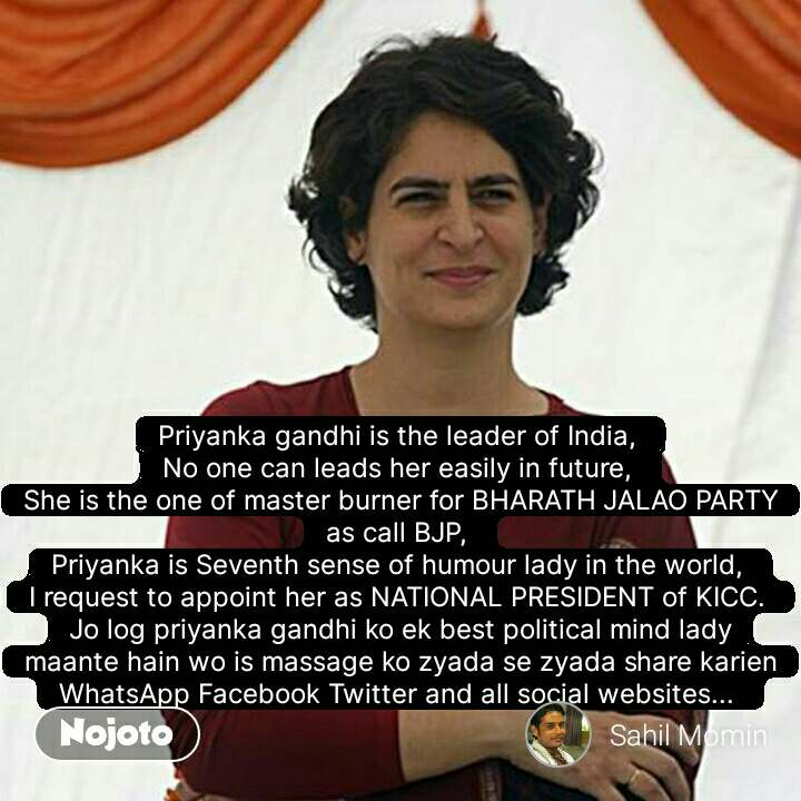 Priyanka gandhi is the leader of India,  No one can leads her easily in future,  She is the one of master burner for BHARATH JALAO PARTY as call BJP,  Priyanka is Seventh sense of humour lady in the world,  I request to appoint her as NATIONAL PRESIDENT of KICC.  Jo log priyanka gandhi ko ek best political mind lady maante hain wo is massage ko zyada se zyada share karien WhatsApp Facebook Twitter and all social websites...
