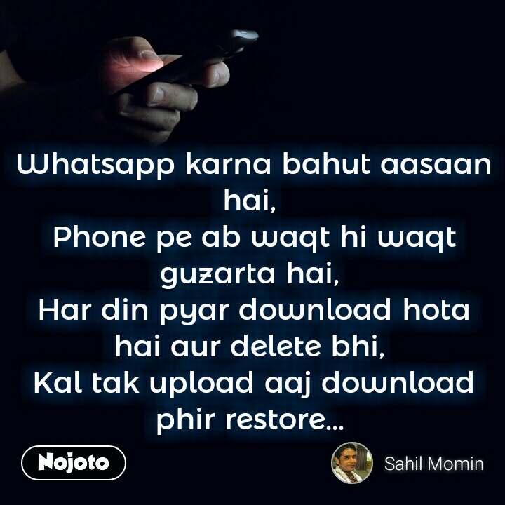 Whatsapp karna bahut aasaan hai,  Phone pe ab waqt hi waqt guzarta hai,  Har din pyar download hota hai aur delete bhi,  Kal tak upload aaj download phir restore...