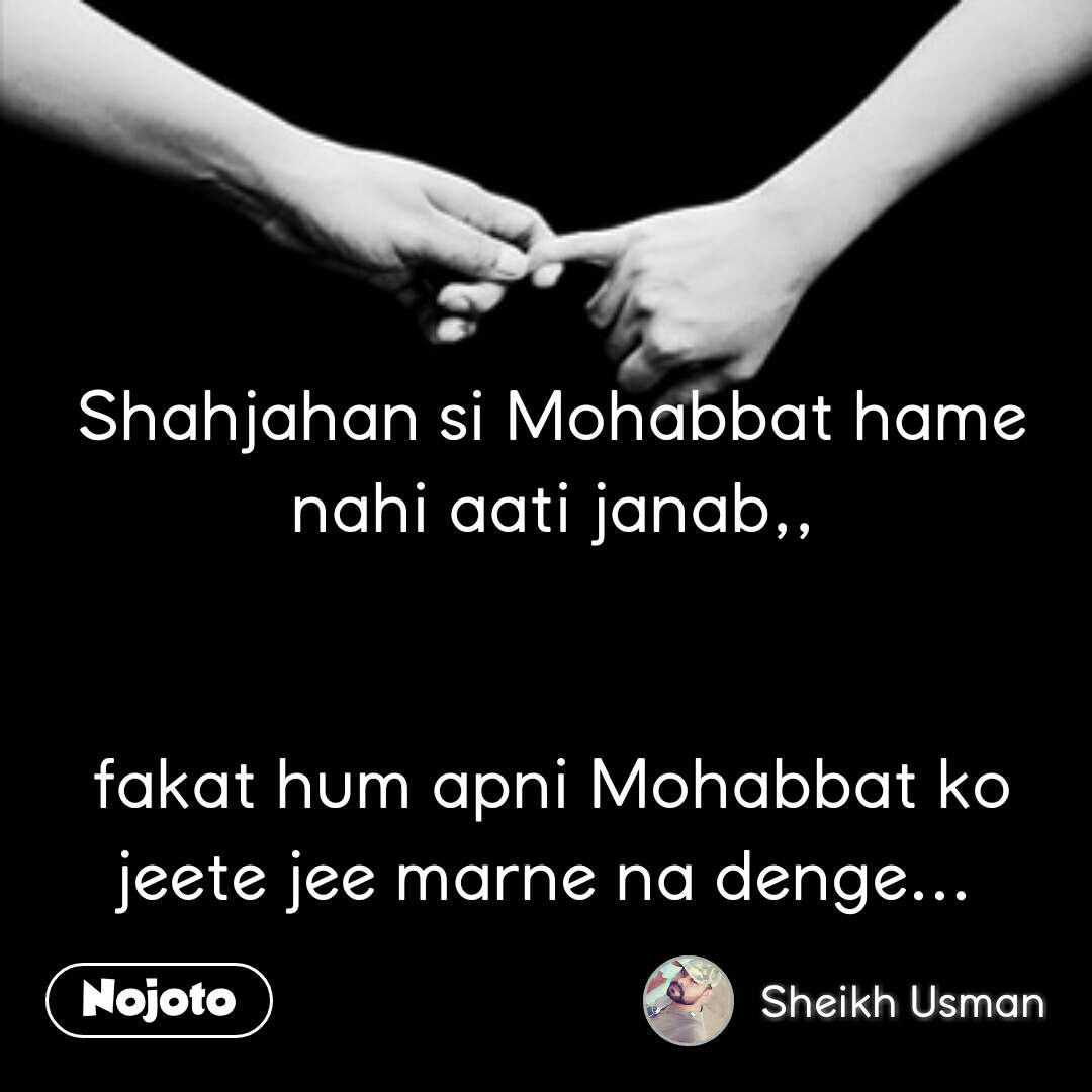 Shahjahan si Mohabbat hame nahi aati janab,,   fakat hum apni Mohabbat ko jeete jee marne na denge...