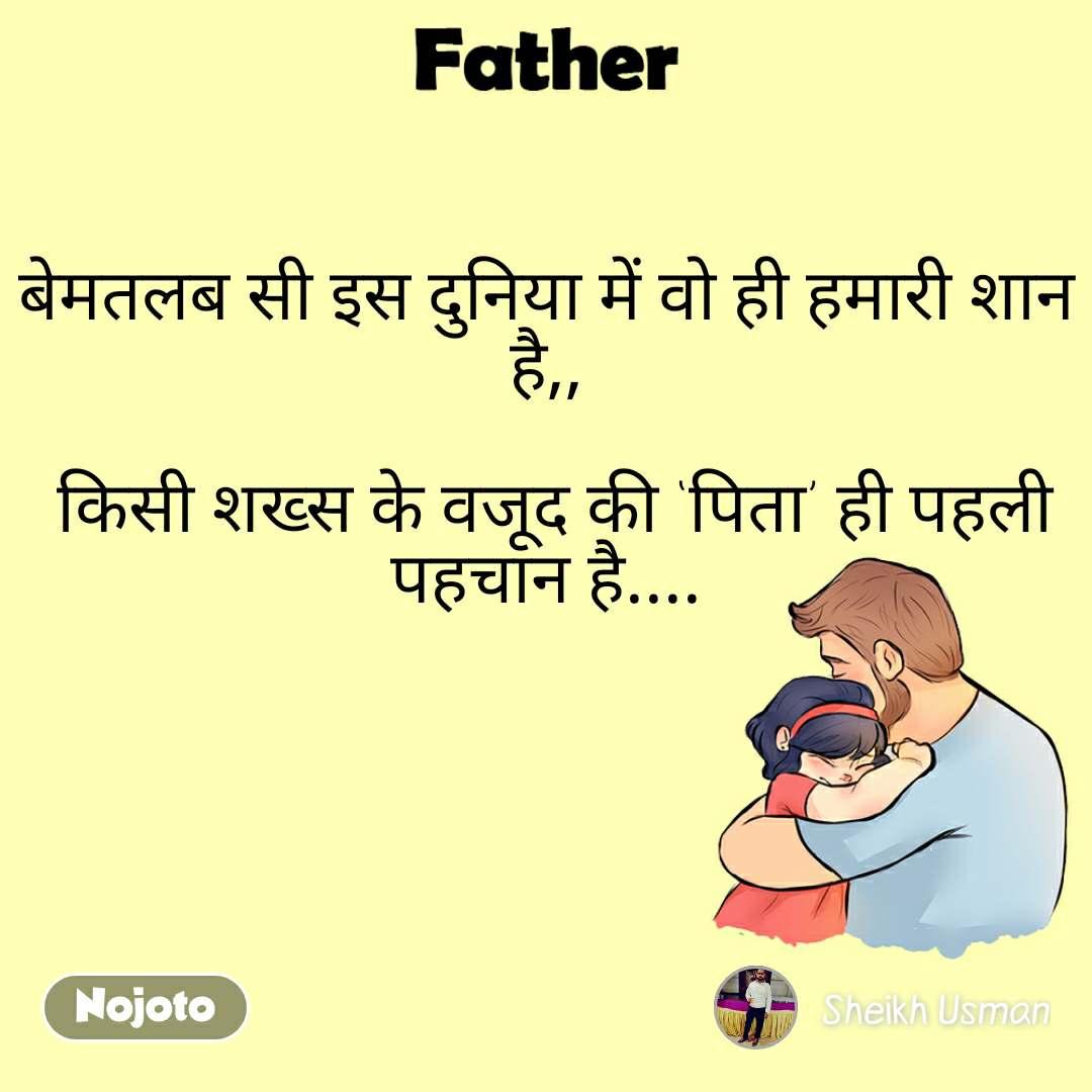 Father बेमतलब सी इस दुनिया में वो ही हमारी शान है,,   किसी शख्स के वजूद की 'पिता' ही पहली पहचान है....