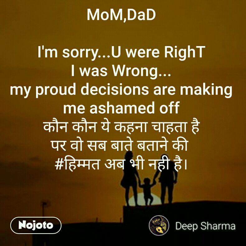 MoM,DaD  I'm sorry...U were RighT I was Wrong... my proud decisions are making me ashamed off कौन कौन ये कहना चाहता है पर वो सब बाते बताने की  #हिम्मत अब भी नही है।