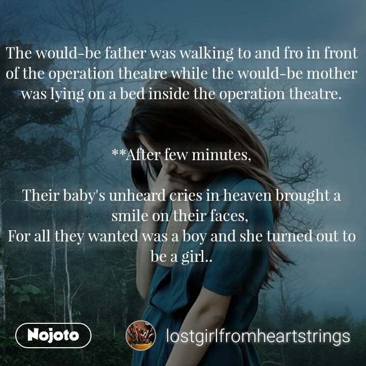 The would-be father was walking to and fro in front of the operation theatre while the would-be mother was lying on a bed inside the operation theatre.   **After few minutes,  Their baby's unheard cries in heaven brought a smile on their faces,  For all they wanted was a boy and she turned out to be a girl..