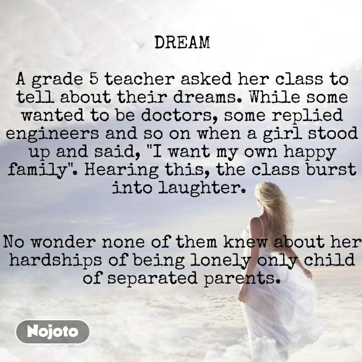 """DREAM  A grade 5 teacher asked her class to tell about their dreams. While some wanted to be doctors, some replied engineers and so on when a girl stood up and said, """"I want my own happy family"""". Hearing this, the class burst into laughter.    No wonder none of them knew about her hardships of being lonely only child of separated parents."""