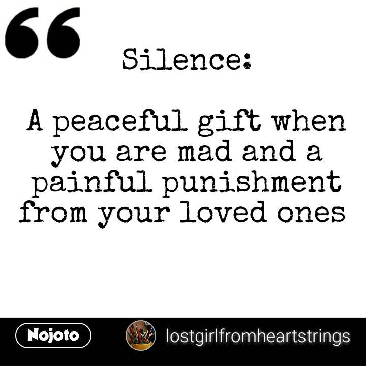 Silence:  A peaceful gift when you are mad and a painful punishment from your loved ones