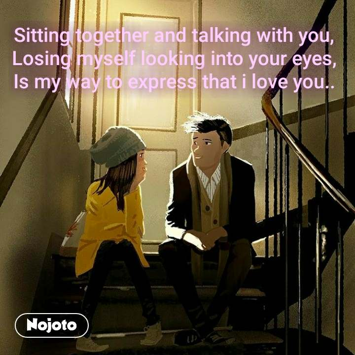 Sitting together and talking with you, Losing myself looking into your eyes, Is my way to express that i love you..