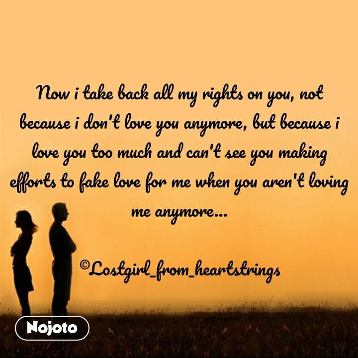 Now i take back all my rights on you, not because i don't love you anymore, but because i love you too much and can't see you making efforts to fake love for me when you aren't loving me anymore...  ©Lostgirl_from_heartstrings #NojotoQuote