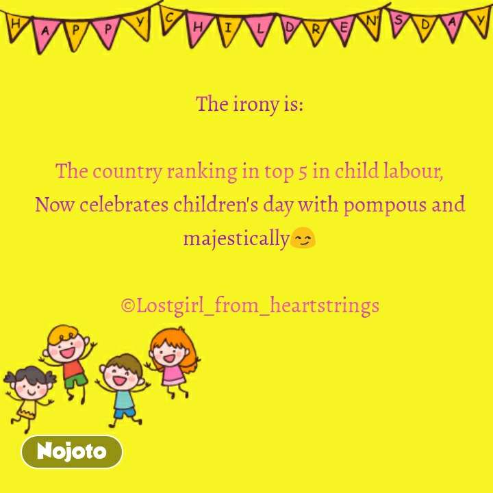 Happy Childrens Day The irony is:  The country ranking in top 5 in child labour, Now celebrates children's day with pompous and majestically😏  ©Lostgirl_from_heartstrings #NojotoQuote