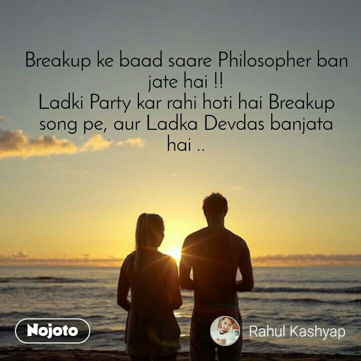 Breakup ke baad saare Philosopher ban jate hai !! Ladki Party kar rahi hoti hai Breakup song pe, aur Ladka Devdas banjata hai ..
