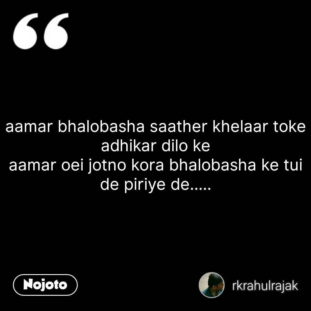 aamar bhalobasha saather khelaar toke adhikar dilo ke aamar oei jotno kora bhalobasha ke tui de piriye de..... #NojotoQuote