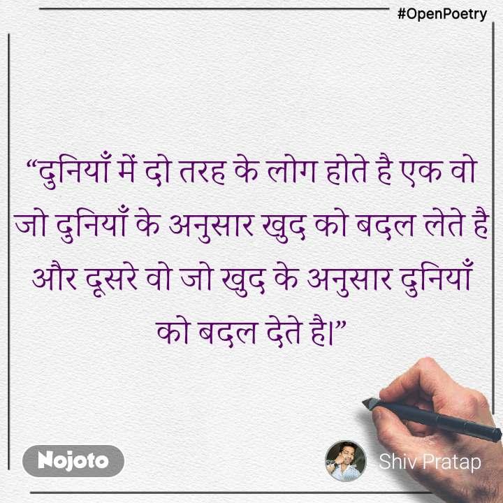 """#OpenPoetry """"दुनियाँ में दो तरह के लोग होते है एक वो जो दुनियाँ के अनुसार खुद को बदल लेते है और दूसरे वो जो खुद के अनुसार दुनियाँ को बदल देते है।"""""""