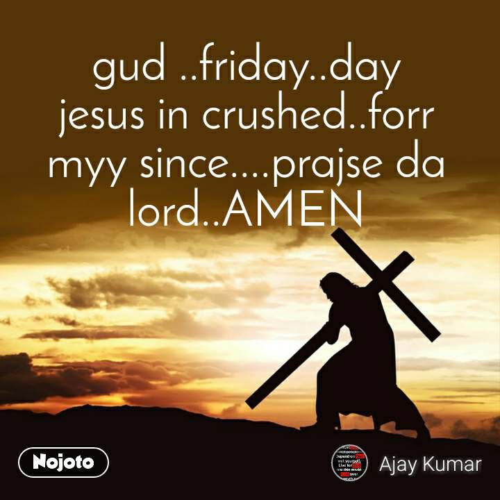 gud ..friday..day jesus in crushed..forr myy since....prajse da lord..AMEN