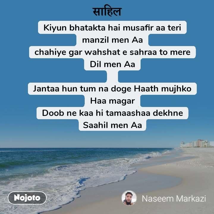 साहिल Kiyun bhatakta hai musafir aa teri manzil men Aa chahiye gar wahshat e sahraa to mere Dil men Aa  Jantaa hun tum na doge Haath mujhko Haa magar Doob ne kaa hi tamaashaa dekhne Saahil men Aa