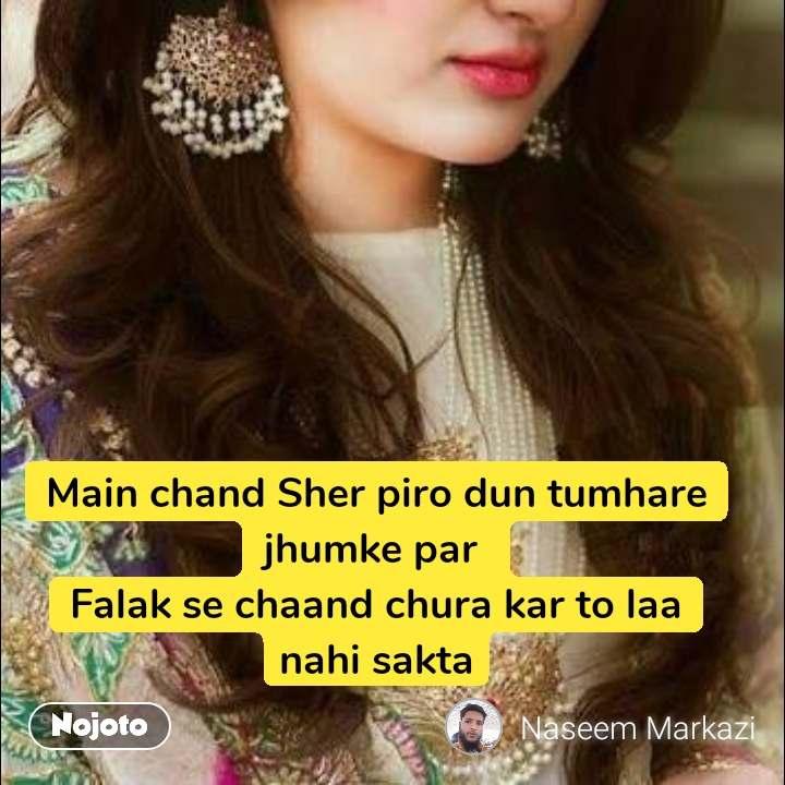 Main chand Sher piro dun tumhare jhumke par  Falak se chaand chura kar to laa nahi sakta