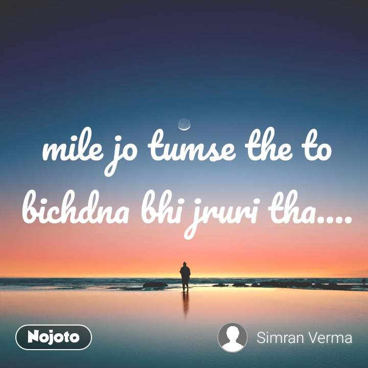mile jo tumse the to bichdna bhi jruri tha....