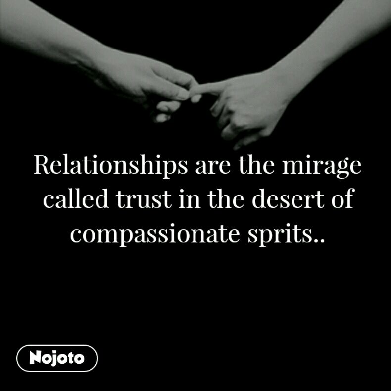 Relationships are the mirage called trust in the desert of compassionate sprits..