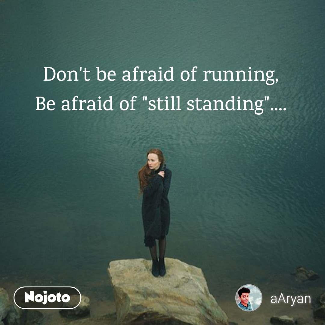 "Don't be afraid of running, Be afraid of ""still standing""...."