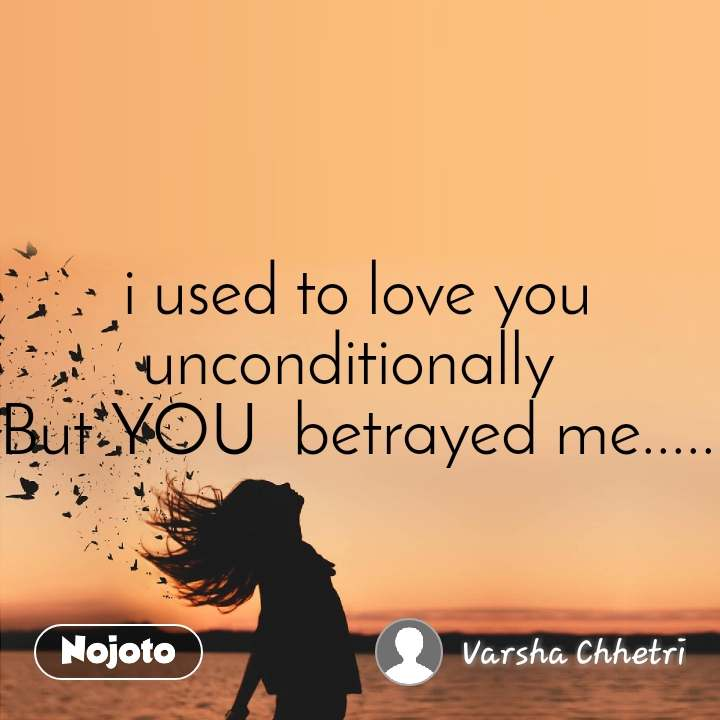 i used to love you unconditionally But YOU betrayed me ...
