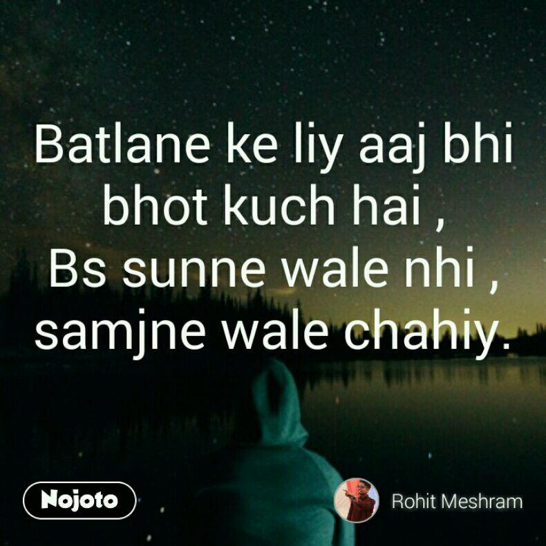 Batlane ke liy aaj bhi bhot kuch hai , Bs sunne wale nhi , samjne wale chahiy.